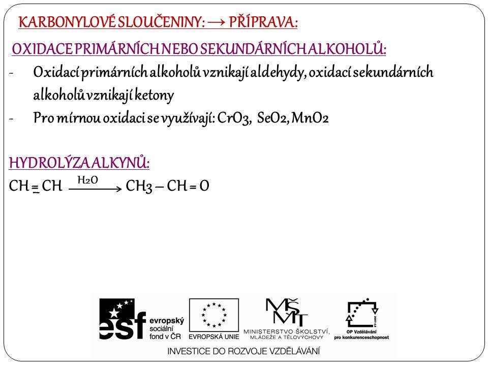 KARBONYLOVÉ SLOUČENINY: → PŘÍPRAVA: OXIDACE PRIMÁRNÍCH NEBO SEKUNDÁRNÍCH ALKOHOLŮ: -Oxidací primárních alkoholů vznikají aldehydy, oxidací sekundárních alkoholů vznikají ketony -Pro mírnou oxidaci se využívají: CrO3, SeO2, MnO2 HYDROLÝZA ALKYNŮ: CH = CH CH3 – CH = O – H2O