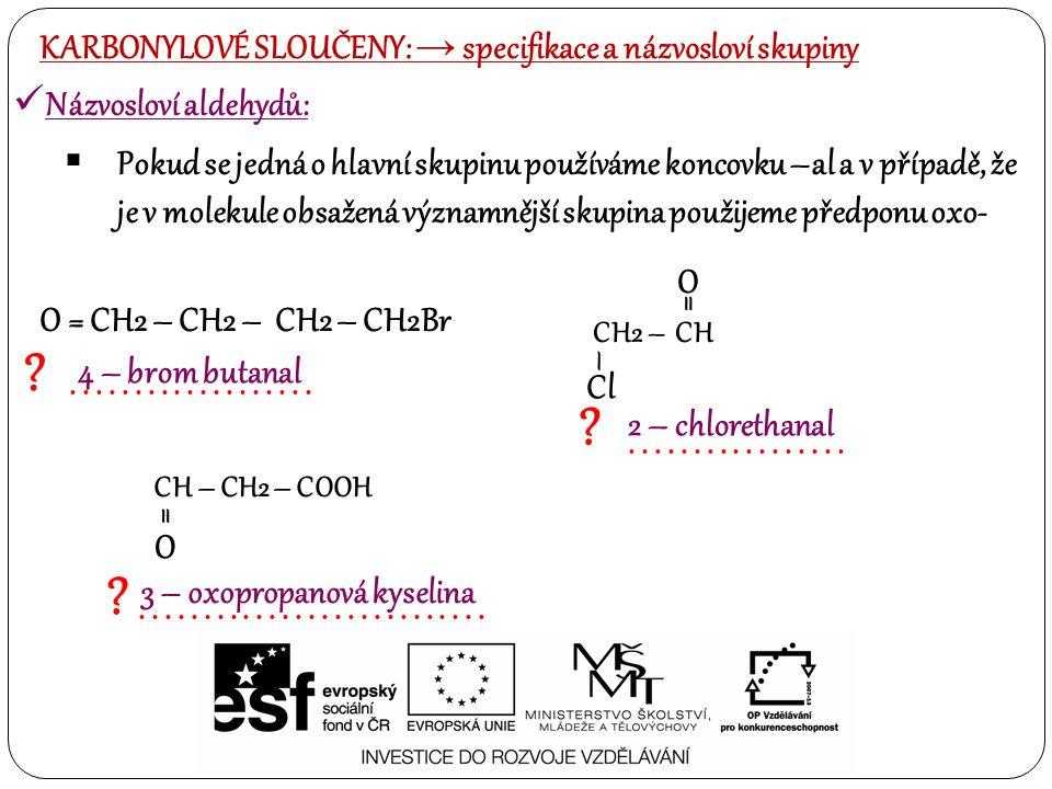 Názvosloví aldehydů:  Pokud se jedná o hlavní skupinu používáme koncovku –al a v případě, že je v molekule obsažená významnější skupina použijeme předponu oxo- ?...................