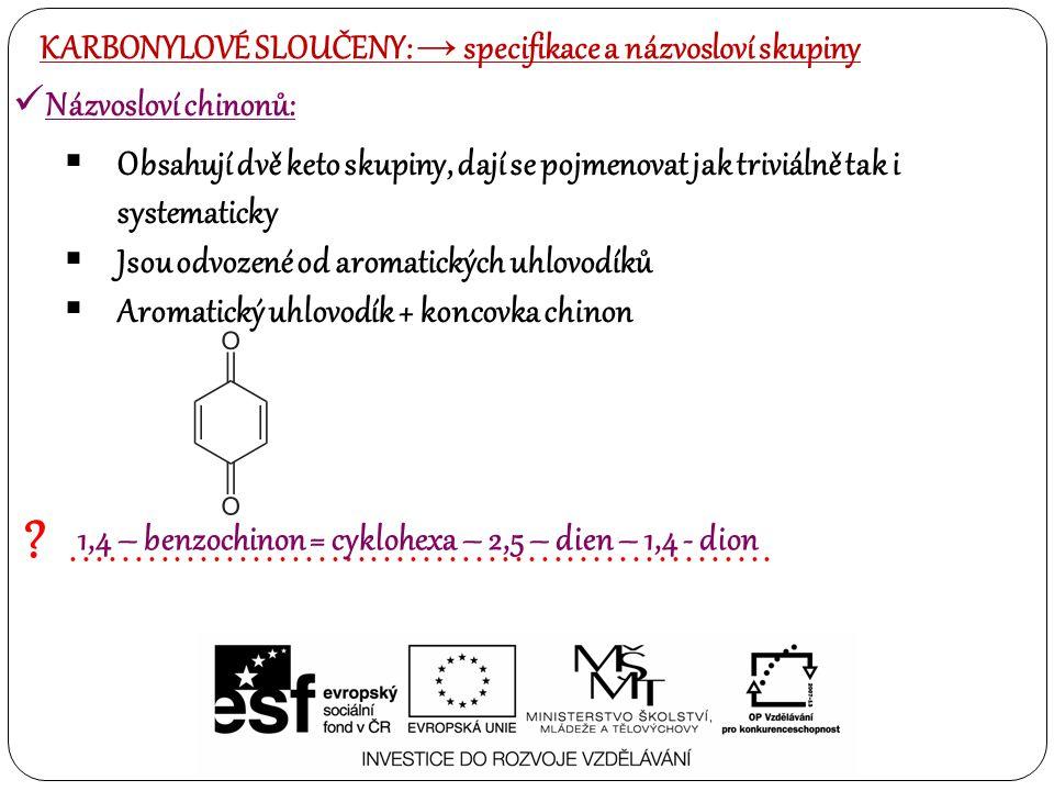 ALDEHYDY:  VŽDY jsou umístěné na kraji uhlovodíkového řetězce KARBONYLOVÉ SLOUČENY: → specifikace a názvosloví skupiny oxo – skupina 1)Na kyslíku vzniká záporný náboj a může na něho vázat případný elektrofil 2)Na uhlíku vzniká kladný náboj a může byt napaden nukleofilem 3)Případně na vazbě C – H může docházet k radikálové reakci 4)Redukcí této skupiny vzniká alkohol 5)Oxidací skupiny vzniká karboxylová kyselina