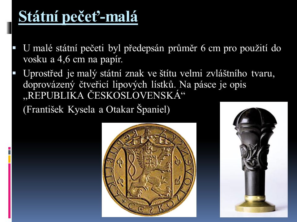 Státní pečeť-malá  U malé státní pečeti byl předepsán průměr 6 cm pro použití do vosku a 4,6 cm na papír.