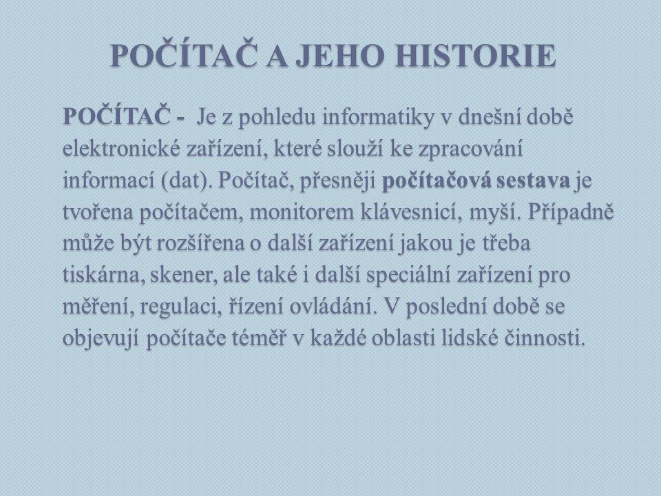 POČÍTAČ A JEHO HISTORIE POČÍTAČ - Je z pohledu informatiky v dnešní době elektronické zařízení, které slouží ke zpracování informací (dat). Počítač, p