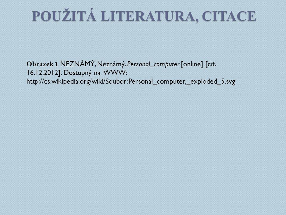 POUŽITÁ LITERATURA, CITACE Obrázek 1 NEZNÁMÝ, Neznámý. Personal_computer [online] [cit. 16.12.2012]. Dostupný na WWW: http://cs.wikipedia.org/wiki/Sou