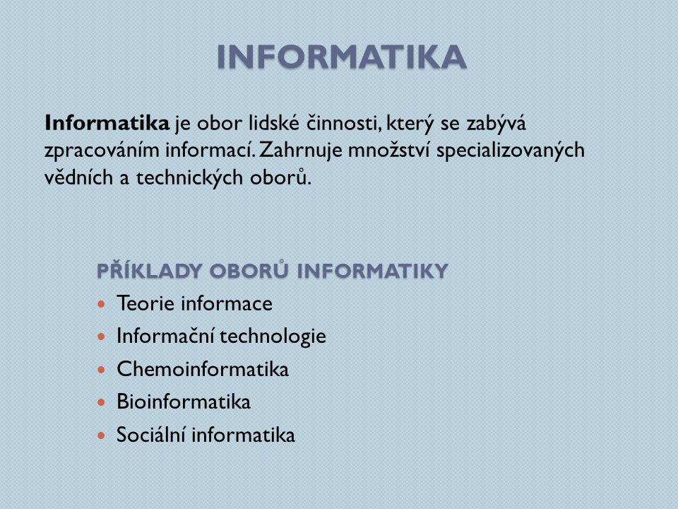 INFORMATIKA Informatika je obor lidské činnosti, který se zabývá zpracováním informací. Zahrnuje množství specializovaných vědních a technických oborů