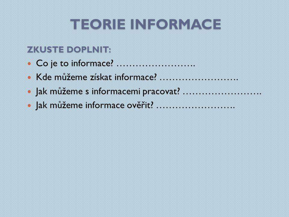 TEORIE INFORMACE INFORMACE KDE ZÍSKÁME INFORMACE INFORMACE PRÁCE S INFORMACEMIJAK INFORMACE OVĚŘÍME TAK JSME DOPLNILI: Sdělení které nám přináší určitou hodnotu (např.
