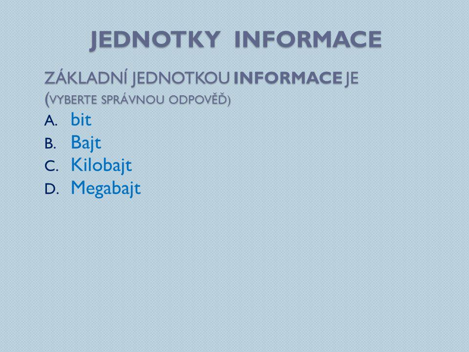 JEDNOTKY INFORMACE ZÁKLADNÍ JEDNOTKOU INFORMACE JE ( VYBERTE SPRÁVNOU ODPOVĚĎ) A. bit B. Bajt C. Kilobajt D. Megabajt