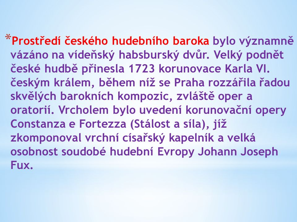 * Prostředí českého hudebního baroka bylo významně vázáno na vídeňský habsburský dvůr. Velký podnět české hudbě přinesla 1723 korunovace Karla VI. čes