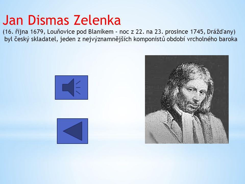 Jan Dismas Zelenka (16. října 1679, Louňovice pod Blaníkem – noc z 22. na 23. prosince 1745, Drážďany) byl český skladatel, jeden z nejvýznamnějších k