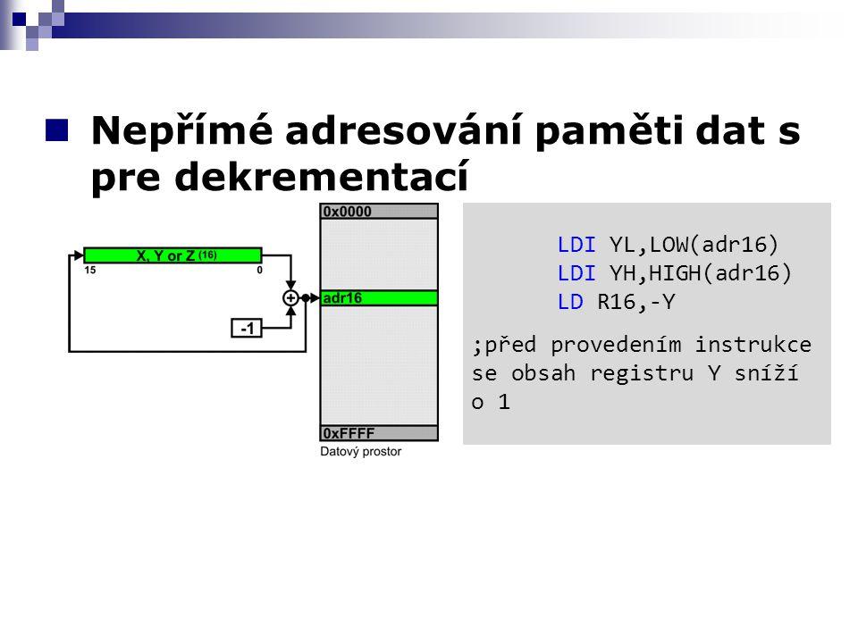 Nepřímé adresování paměti dat s pre dekrementací LDI YL,LOW(adr16) LDI YH,HIGH(adr16) LD R16,-Y ;před provedením instrukce se obsah registru Y sníží o 1
