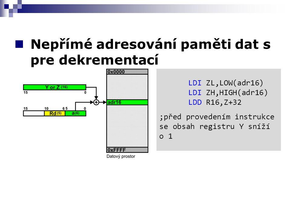 Nepřímé adresování paměti dat s pre dekrementací LDI ZL,LOW(adr16) LDI ZH,HIGH(adr16) LDD R16,Z+32 ;před provedením instrukce se obsah registru Y sníží o 1