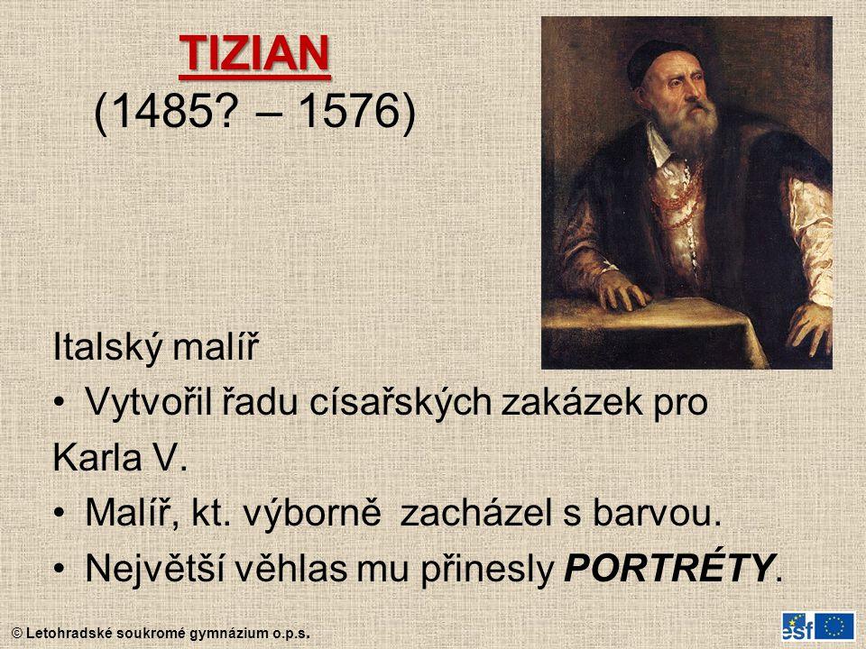 © Letohradské soukromé gymnázium o.p.s. TIZIAN TIZIAN (1485? – 1576) Italský malíř Vytvořil řadu císařských zakázek pro Karla V. Malíř, kt. výborně za