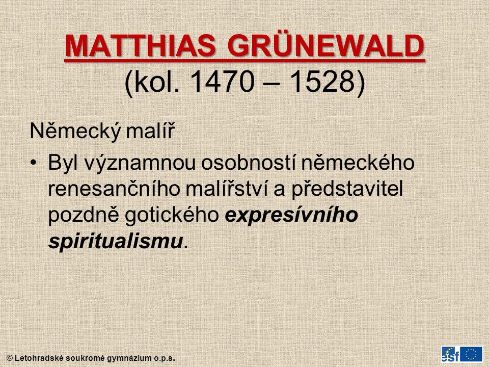 © Letohradské soukromé gymnázium o.p.s. MATTHIAS GRÜNEWALD MATTHIAS GRÜNEWALD (kol. 1470 – 1528) Německý malíř Byl významnou osobností německého renes