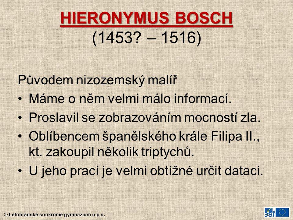 © Letohradské soukromé gymnázium o.p.s. HIERONYMUS BOSCH HIERONYMUS BOSCH (1453? – 1516) Původem nizozemský malíř Máme o něm velmi málo informací. Pro