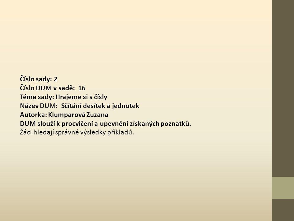 Číslo sady: 2 Číslo DUM v sadě: 16 Téma sady: Hrajeme si s čísly Název DUM: Sčítání desítek a jednotek Autorka: Klumparová Zuzana DUM slouží k procvičení a upevnění získaných poznatků.