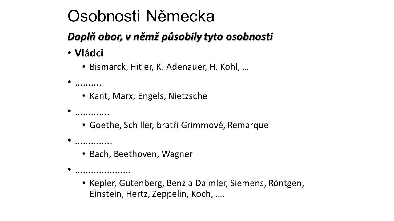 Osobnosti Německa Doplň obor, v němž působily tyto osobnosti Vládci Bismarck, Hitler, K. Adenauer, H. Kohl, … ………. Kant, Marx, Engels, Nietzsche ………….