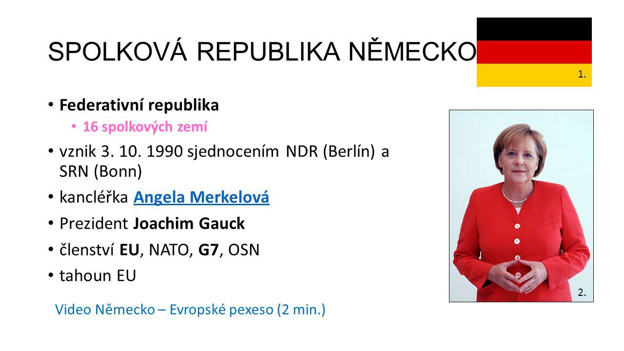 SPOLKOVÁ REPUBLIKA NĚMECKO Federativní republika 16 spolkových zemí vznik 3. 10. 1990 sjednocením NDR (Berlín) a SRN (Bonn) kancléřka Angela Merkelová