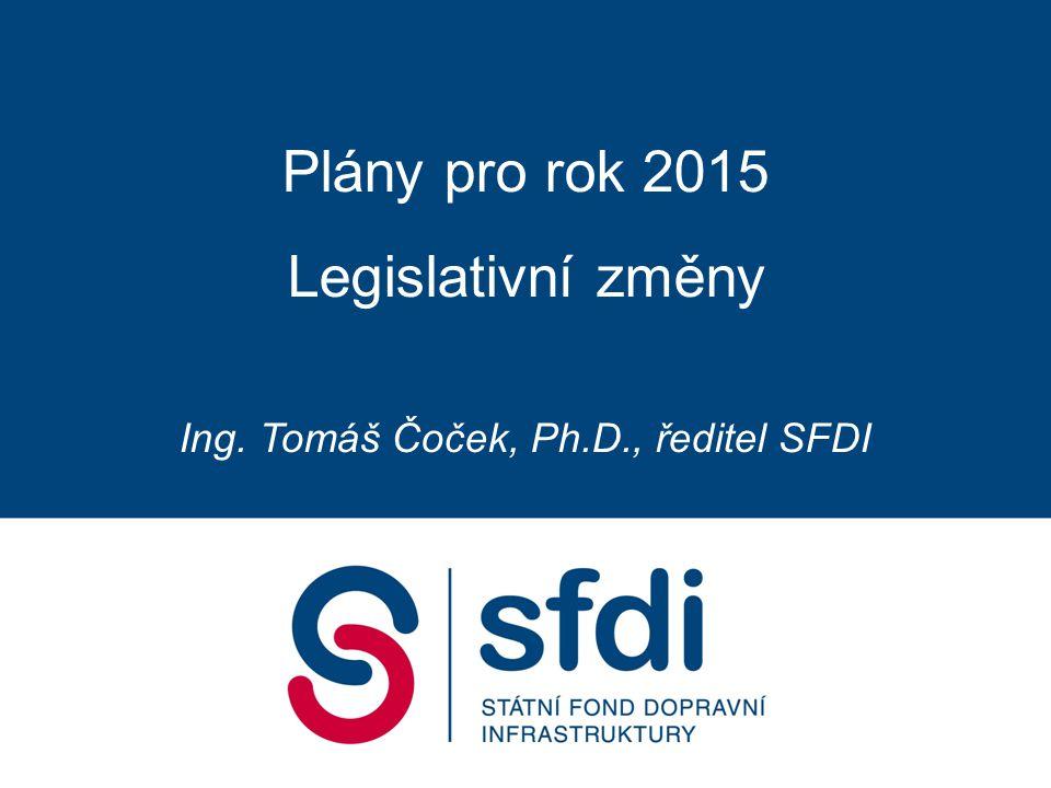 Plány pro rok 2015 Legislativní změny Ing. Tomáš Čoček, Ph.D., ředitel SFDI
