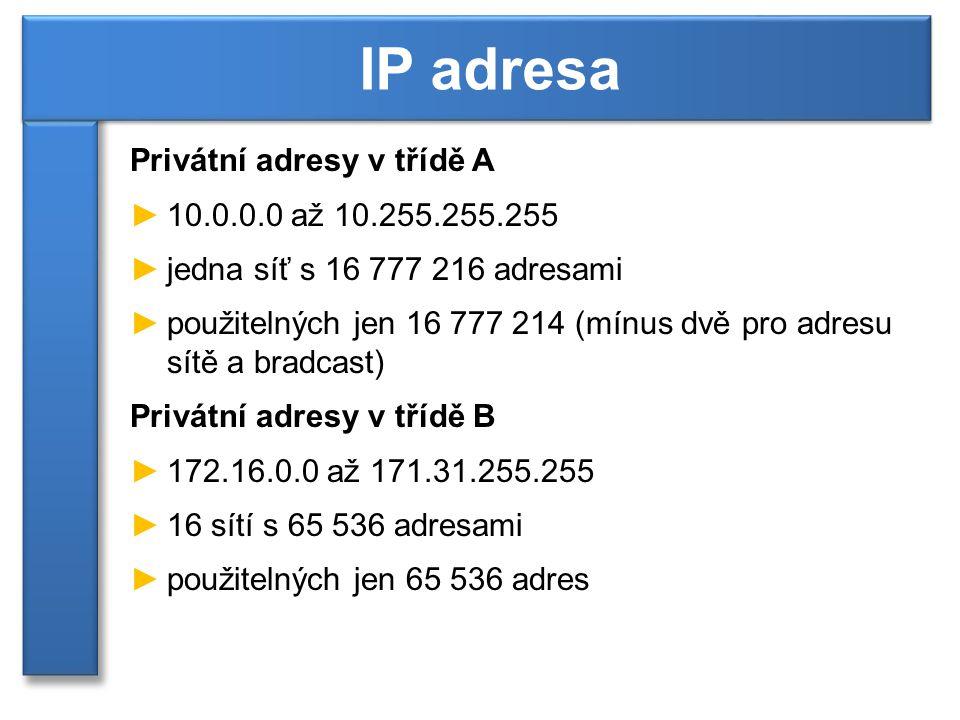 Privátní adresy v třídě A ►10.0.0.0 až 10.255.255.255 ►jedna síť s 16 777 216 adresami ►použitelných jen 16 777 214 (mínus dvě pro adresu sítě a bradcast) Privátní adresy v třídě B ►172.16.0.0 až 171.31.255.255 ►16 sítí s 65 536 adresami ►použitelných jen 65 536 adres IP adresa