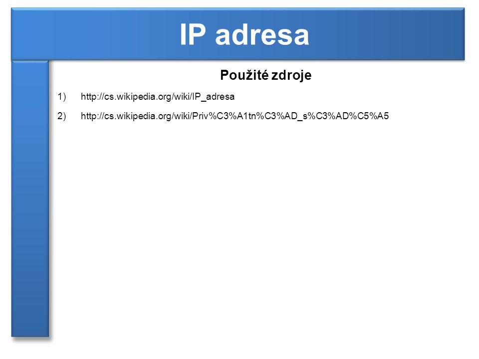 Použité zdroje 1)http://cs.wikipedia.org/wiki/IP_adresa 2)http://cs.wikipedia.org/wiki/Priv%C3%A1tn%C3%AD_s%C3%AD%C5%A5 IP adresa