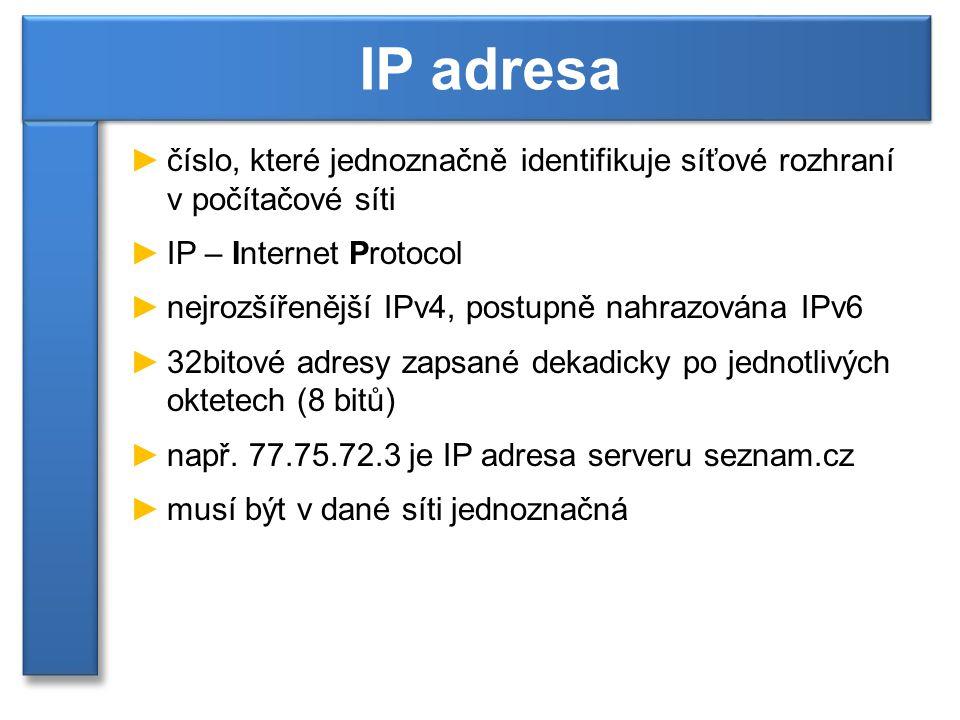 Počet IP adres a přechod na IPv6 ►IP adres může být použito: 2 32 = 4 294 967 296 ►část adres je vyhrazena pro vnitřní potřeby protokolu ►adresy nemohou být přidělovány rovnoměrně – nelze využít celý adresní prostor ►jeden z důvodů pro přechod na IPv6 je nedostatečný adresní prostor Struktura adresy ►hranici mezi adresou sítě a počítače určuje maska podsítě (subnet mask) IP adresa adresa sítěadresa podsítěadresa počítače