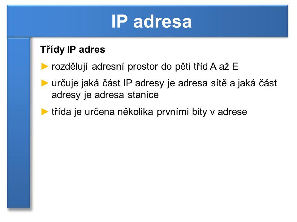 Třídy IP adres ►rozdělují adresní prostor do pěti tříd A až E ►určuje jaká část IP adresy je adresa sítě a jaká část adresy je adresa stanice ►třída je určena několika prvními bity v adrese IP adresa