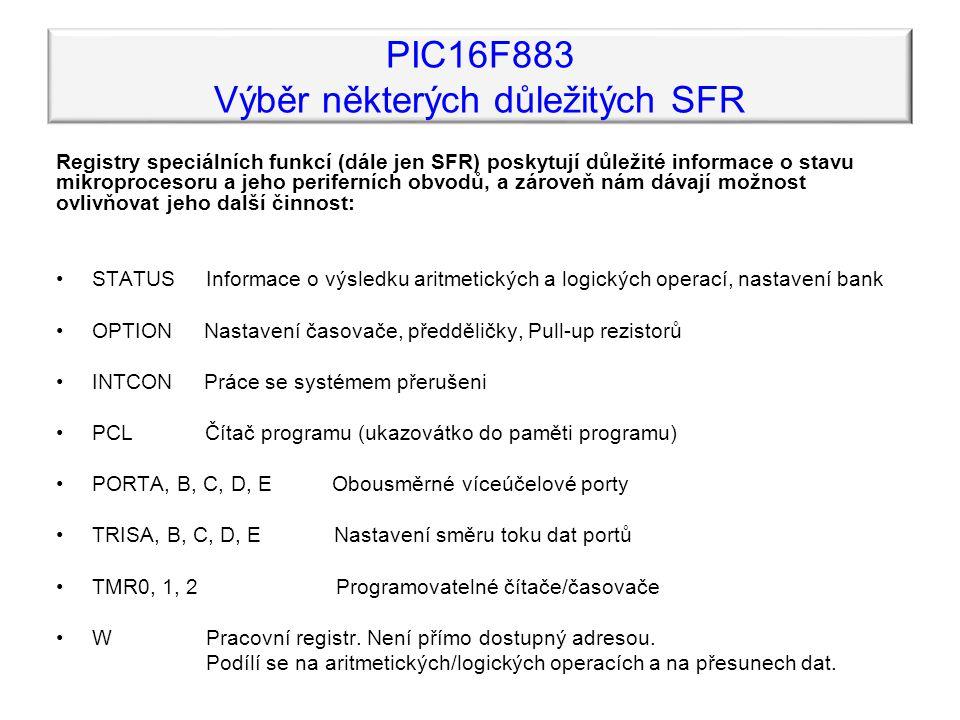 PIC16F883 Výběr některých důležitých SFR Registry speciálních funkcí (dále jen SFR) poskytují důležité informace o stavu mikroprocesoru a jeho periferních obvodů, a zároveň nám dávají možnost ovlivňovat jeho další činnost: STATUS Informace o výsledku aritmetických a logických operací, nastavení bank OPTION Nastavení časovače, předděličky, Pull-up rezistorů INTCON Práce se systémem přerušeni PCL Čítač programu (ukazovátko do paměti programu) PORTA, B, C, D, E Obousměrné víceúčelové porty TRISA, B, C, D, E Nastavení směru toku dat portů TMR0, 1, 2 Programovatelné čítače/časovače W Pracovní registr.