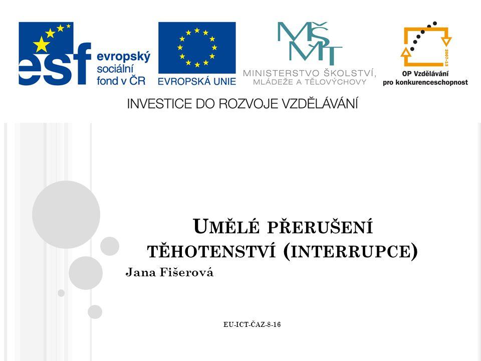 U MĚLÉ PŘERUŠENÍ TĚHOTENSTVÍ ( INTERRUPCE ) Jana Fišerová EU-ICT-ČAZ-8-16