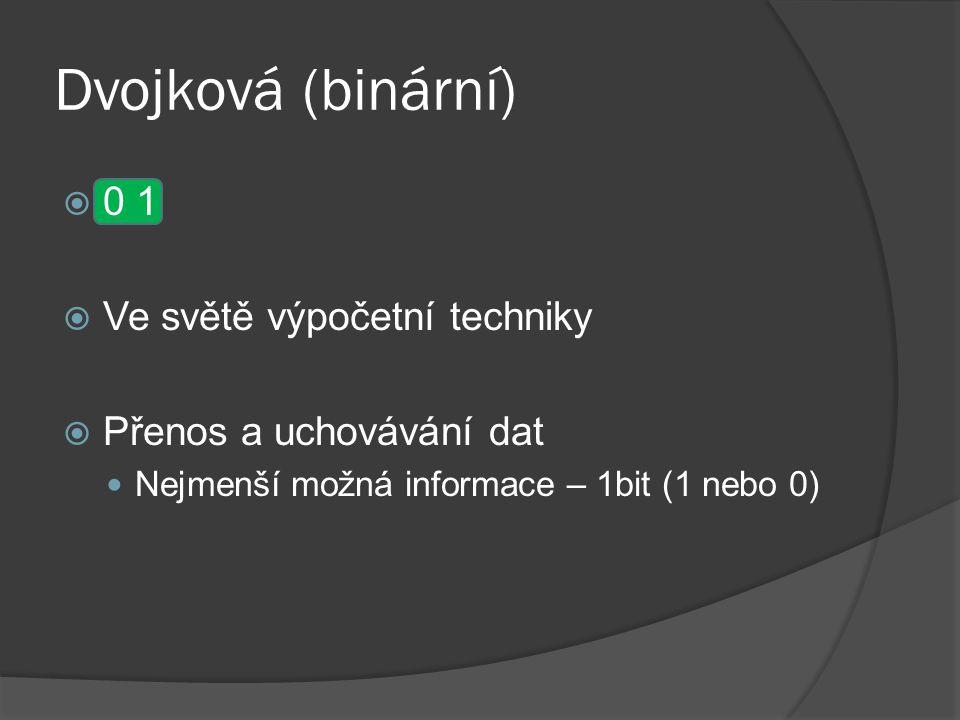 Dvojková (binární)  0 1  Ve světě výpočetní techniky  Přenos a uchovávání dat Nejmenší možná informace – 1bit (1 nebo 0)
