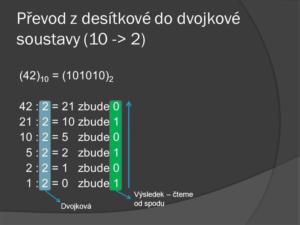 Převod z dvojkové do desítkové soustavy (2 -> 10) (101010) 2 = (42) 10 2626 2525 2424 23232 2121 2020 6432168421 101010 3282 Sečteme 32 + 8 + 2 = 42 2 5 * 1 + 2 4 * 0 + 2 3 * 1 + 2 2 * 0 + 2 1 * 1 + 2 0 * 0 = 42