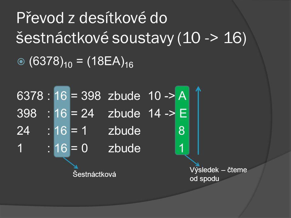 Převod z desítkové do šestnáctkové soustavy (10 -> 16)  (6378) 10 = (18EA) 16 6378 : 16 = 398 zbude 10 -> A 398 : 16 = 24 zbude 14 -> E 24 : 16 = 1 z
