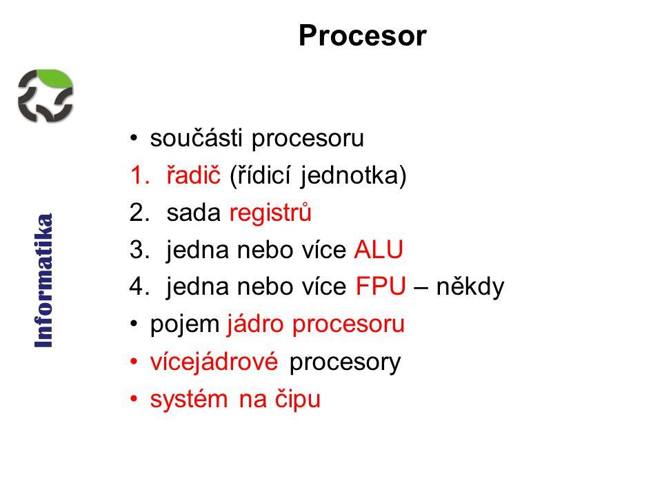 Informatika Procesor součásti procesoru 1.řadič (řídicí jednotka) 2.sada registrů 3.jedna nebo více ALU 4.jedna nebo více FPU – někdy pojem jádro procesoru vícejádrové procesory systém na čipu