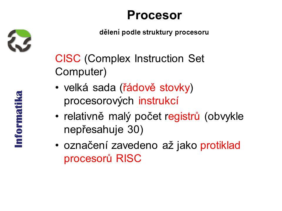 Informatika Procesor CISC (Complex Instruction Set Computer) velká sada (řádově stovky) procesorových instrukcí relativně malý počet registrů (obvykle nepřesahuje 30) označení zavedeno až jako protiklad procesorů RISC dělení podle struktury procesoru