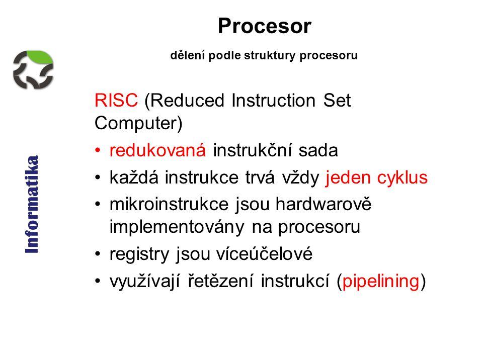 Informatika Procesor RISC (Reduced Instruction Set Computer) redukovaná instrukční sada každá instrukce trvá vždy jeden cyklus mikroinstrukce jsou hardwarově implementovány na procesoru registry jsou víceúčelové využívají řetězení instrukcí (pipelining) dělení podle struktury procesoru