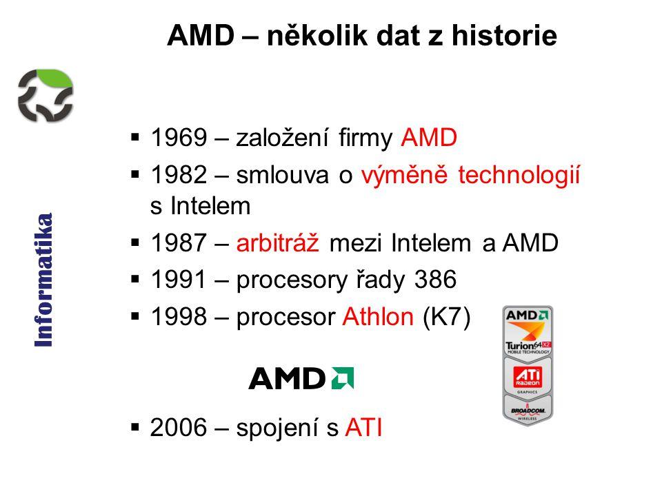 Informatika AMD – několik dat z historie  1969 – založení firmy AMD  1982 – smlouva o výměně technologií s Intelem  1987 – arbitráž mezi Intelem a AMD  1991 – procesory řady 386  1998 – procesor Athlon (K7)  2006 – spojení s ATI