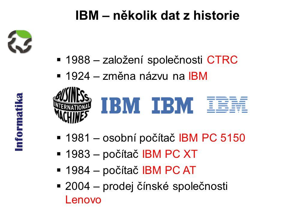 Informatika IBM – několik dat z historie  1988 – založení společnosti CTRC  1924 – změna názvu na IBM  1981 – osobní počítač IBM PC 5150  1983 – počítač IBM PC XT  1984 – počítač IBM PC AT  2004 – prodej čínské společnosti Lenovo