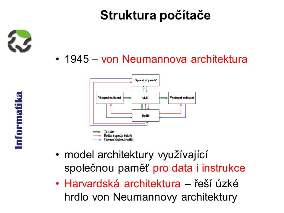 Informatika Struktura počítače 1945 – von Neumannova architektura model architektury využívající společnou paměť pro data i instrukce Harvardská architektura – řeší úzké hrdlo von Neumannovy architektury