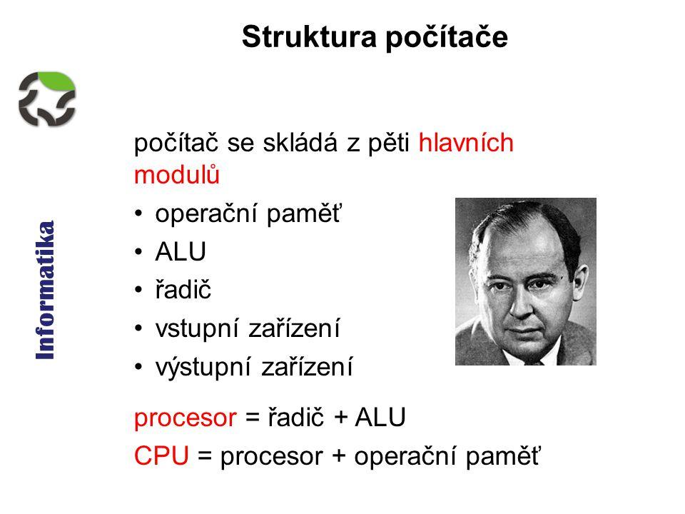 Informatika Struktura počítače počítač se skládá z pěti hlavních modulů operační paměť ALU řadič vstupní zařízení výstupní zařízení procesor = řadič + ALU CPU = procesor + operační paměť