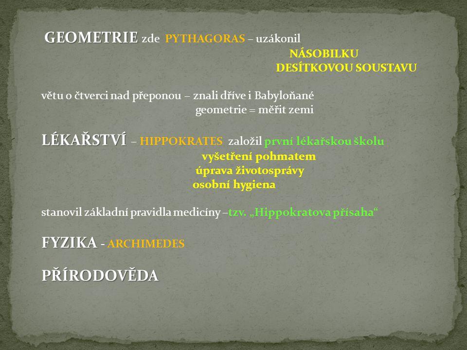 GEOMETRIE GEOMETRIE zde PYTHAGORAS – uzákonil NÁSOBILKU DESÍTKOVOU SOUSTAVU větu o čtverci nad přeponou – znali dříve i Babyloňané geometrie = měřit zemi LÉKAŘSTVÍ LÉKAŘSTVÍ – HIPPOKRATES založil první lékařskou školu vyšetření pohmatem úprava životosprávy osobní hygiena stanovil základní pravidla medicíny –tzv.