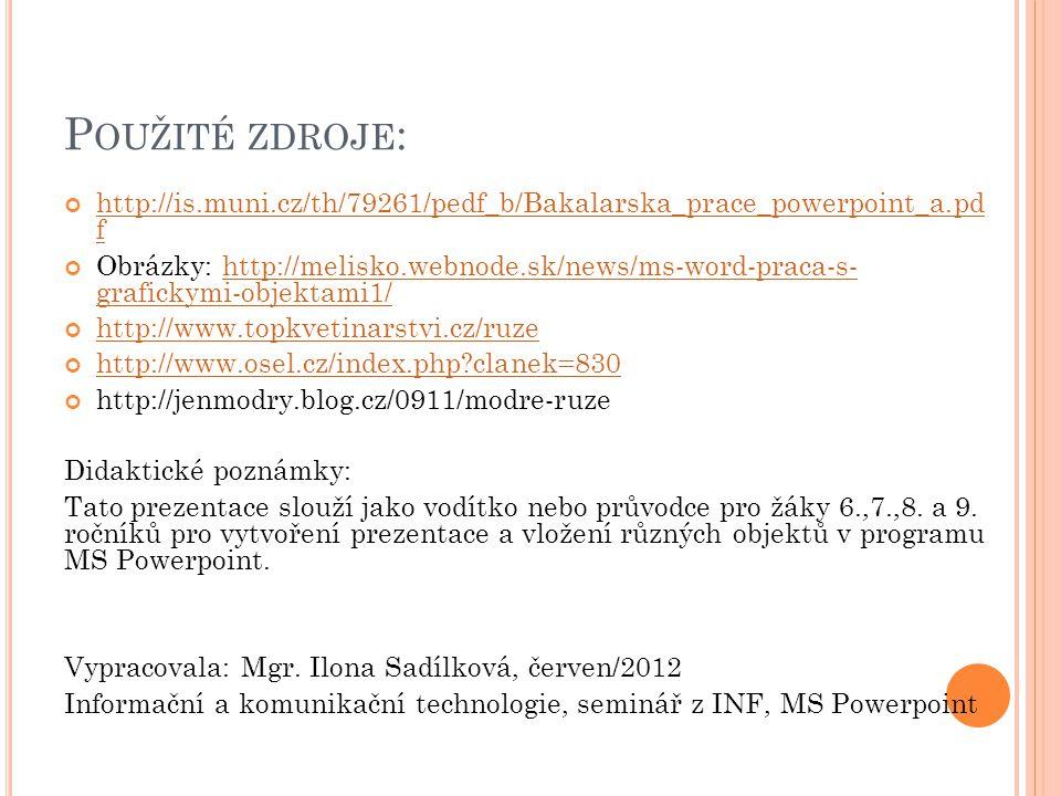 P OUŽITÉ ZDROJE : http://is.muni.cz/th/79261/pedf_b/Bakalarska_prace_powerpoint_a.pd f Obrázky: http://melisko.webnode.sk/news/ms-word-praca-s- grafickymi-objektami1/http://melisko.webnode.sk/news/ms-word-praca-s- grafickymi-objektami1/ http://www.topkvetinarstvi.cz/ruze http://www.osel.cz/index.php?clanek=830 http://jenmodry.blog.cz/0911/modre-ruze Didaktické poznámky: Tato prezentace slouží jako vodítko nebo průvodce pro žáky 6.,7.,8.