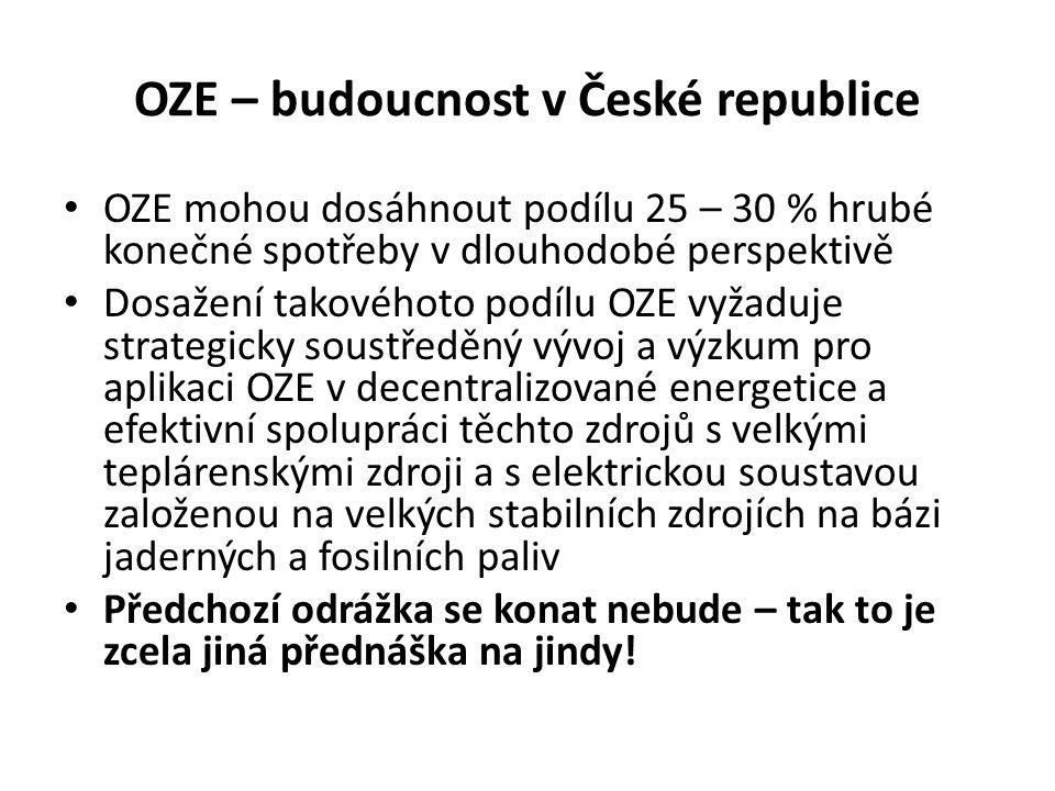 OZE – budoucnost v České republice OZE mohou dosáhnout podílu 25 – 30 % hrubé konečné spotřeby v dlouhodobé perspektivě Dosažení takovéhoto podílu OZE vyžaduje strategicky soustředěný vývoj a výzkum pro aplikaci OZE v decentralizované energetice a efektivní spolupráci těchto zdrojů s velkými teplárenskými zdroji a s elektrickou soustavou založenou na velkých stabilních zdrojích na bázi jaderných a fosilních paliv Předchozí odrážka se konat nebude – tak to je zcela jiná přednáška na jindy!
