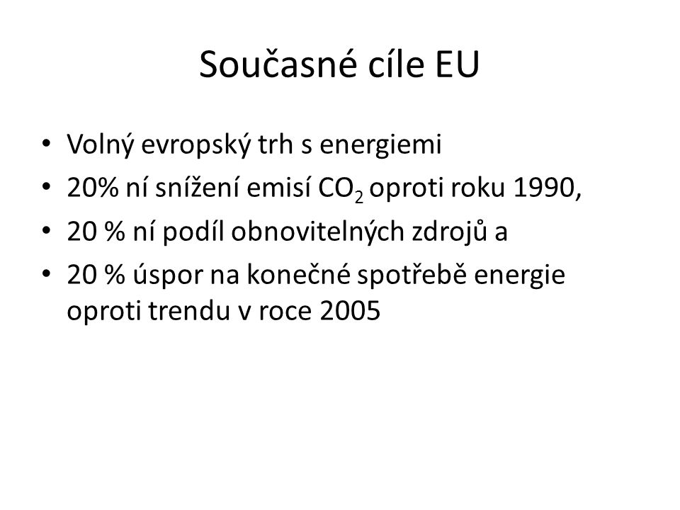 Současné cíle EU Volný evropský trh s energiemi 20% ní snížení emisí CO 2 oproti roku 1990, 20 % ní podíl obnovitelných zdrojů a 20 % úspor na konečné spotřebě energie oproti trendu v roce 2005