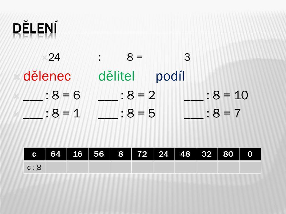  24: 8 = 3  dělenecdělitelpodíl  ___ : 8 = 6___ : 8 = 2___ : 8 = 10  ___ : 8 = 1___ : 8 = 5___ : 8 = 7 11 c641656872244832800 c : 8