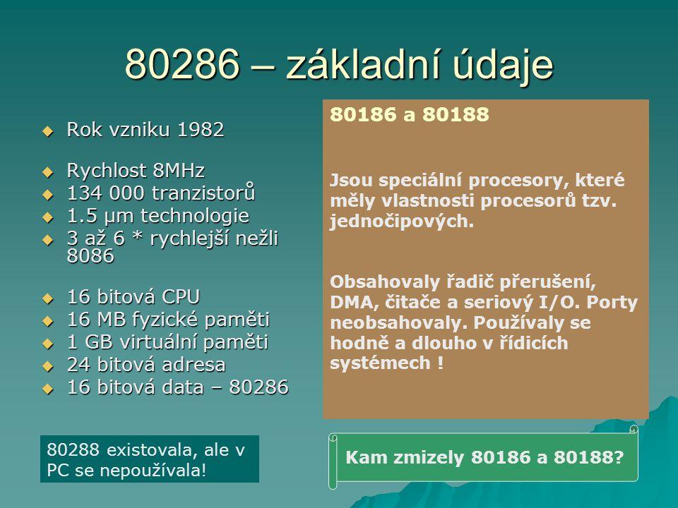 80286 – základní údaje  Rok vzniku 1982  Rychlost 8MHz  134 000 tranzistorů  1.5 µm technologie  3 až 6 * rychlejší nežli 8086  16 bitová CPU 