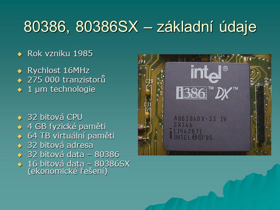 80386, 80386SX – základní údaje  Rok vzniku 1985  Rychlost 16MHz  275 000 tranzistorů  1 µm technologie  32 bitová CPU  4 GB fyzické paměti  64