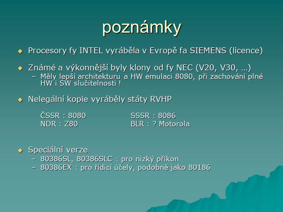 poznámky  Procesory fy INTEL vyráběla v Evropě fa SIEMENS (licence)  Známé a výkonnější byly klony od fy NEC (V20, V30, …) –Měly lepší architekturu