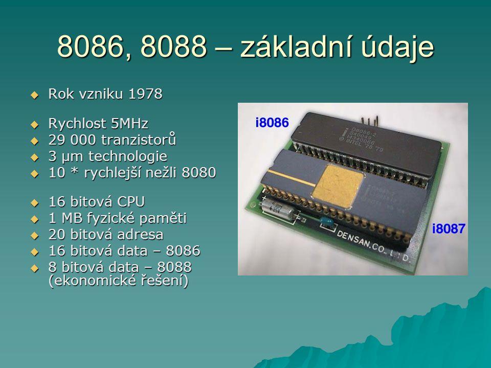 8086, 8088 – základní údaje  Rok vzniku 1978  Rychlost 5MHz  29 000 tranzistorů  3 µm technologie  10 * rychlejší nežli 8080  16 bitová CPU  1