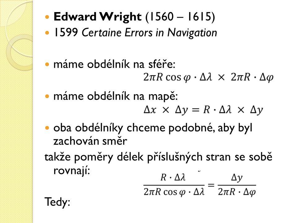 Edward Wright (1560 – 1615) 1599 Certaine Errors in Navigation máme obdélník na sféře: máme obdélník na mapě: oba obdélníky chceme podobné, aby byl za