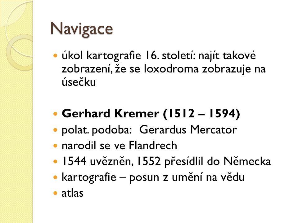 Navigace úkol kartografie 16. století: najít takové zobrazení, že se loxodroma zobrazuje na úsečku Gerhard Kremer (1512 – 1594) polat. podoba:Gerardus