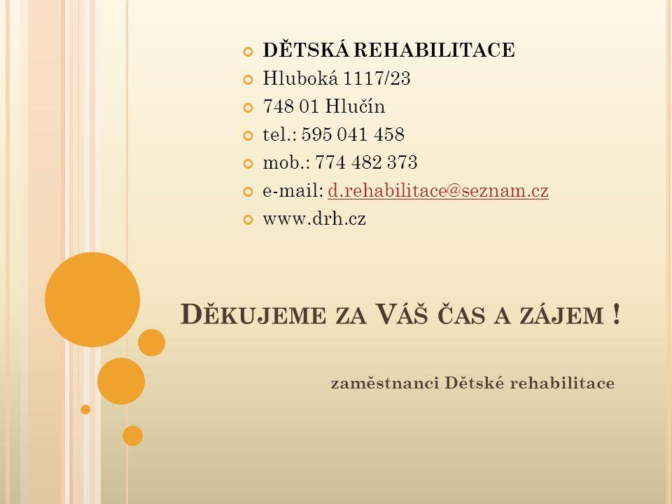 D ĚKUJEME ZA V ÁŠ ČAS A ZÁJEM ! zaměstnanci Dětské rehabilitace DĚTSKÁ REHABILITACE Hluboká 1117/23 748 01 Hlučín tel.: 595 041 458 mob.: 774 482 373
