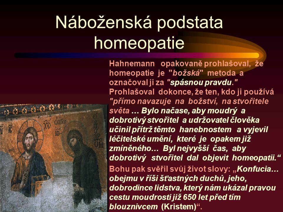 """Náboženská podstata homeopatie Hahnemann opakovaně prohlašoval, že homeopatie je božská metoda a označoval ji za spásnou pravdu. Prohlašoval dokonce, že ten, kdo ji používá přímo navazuje na božství, na stvořitele světa … Bylo načase, aby moudrý a dobrotivý stvořitel a udržovatel člověka učinil přítrž těmto hanebnostem a vyjevil léčitelské umění, které je opakem již zmíněného… Byl nejvyšší čas, aby dobrotivý stvořitel dal objevit homeopatii. Bohu pak svěřil svůj život slovy: """"Konfucia… obejmu v říši šťastných duchů, jeho, dobrodince lidstva, který nám ukázal pravou cestu moudrosti již 650 let před tím blouznivcem (Kristem) ."""