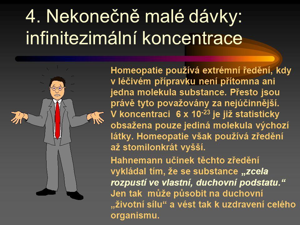 4. Nekonečně malé dávky: infinitezimální koncentrace Homeopatie používá extrémní ředění, kdy v léčivém přípravku není přítomna ani jedna molekula subs
